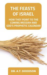 The Feasts of Israel - How They Point To The Coming Messiah and God's Prophetic Calendar
