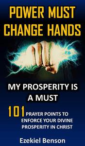 Power Must Change Hands: My Prosperity Is A Must: 101 Prayer Points To Enforce Your Divine Prosperity In Christ