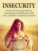 Insecurity: Overcome Your Insecurity by Learning about Self Respect, Self Love, and How to Embrace Yourself