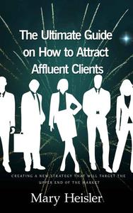 The Ultimate Guide on How to Attract Affluent Clients: Creating a New Strategy That Will Target the Upper End of the Market