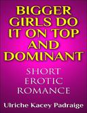Bigger Girls Do It on Top and Dominant (Short Erotic Romance)