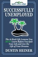 Successfully Unemployed: The 16 Real-Life Lessons You MUST Learn Before You Quit Your Job and Live the Life of Your Dreams