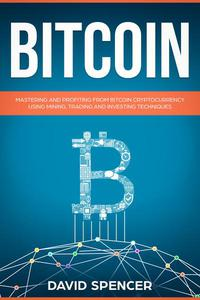 Bitcoin: Mastering And Profiting From Bitcoin Cryptocurrency Using Mining, Trading And Investing Techniques