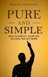 Pure and Simple: How to Simplify Your Life, Do Less, and Get More