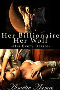 Her Billionaire, Her Wolf (Part One)--His Every Desire (A Paranormal BDSM Erotic Romance)