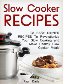 Slow Cooker Recipes: 28 Easy Dinner Recipes To Revolutionize Your Slow Cooking and Make Healthy Slow Cooker Meals