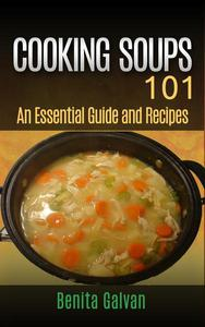 Cooking Soups 101 - An Essential Guide and Recipes