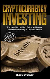 Cryptocurrency Investing: The New Step By Step Guide to Making Money by Investing in Cryptocurrency