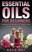 Essential Oils for Beginners: Essential Oil Recipes for Weight Loss, Beauty, and Holistic Health