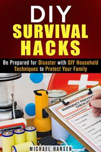 DIY Survival Hacks: Be Prepared for Disaster with DIY Household Techniques to Protect Your Family