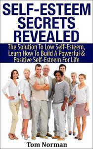 Self-Esteem Secrets Revealed: The Solution To Low Self-Esteem, Learn How To Build A Powerful & Positive Self-Esteem For Life