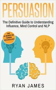 Persuasion: The Definitive Guide to Understanding Influence, Mind Control, and NLP