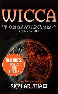 Wicca: The Complete Beginner's Guide to Wiccan Spells, Symbols, Magic & Witchcraft