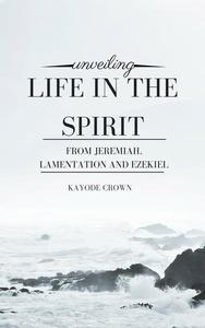 Unveiling Life in the Spirit From Jeremiah, Lamentation and Ezekiel