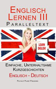 Englisch Lernen III - Paralleltext - Einfache, unterhaltsame Geschichten (Deutsch - Englisch)