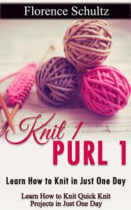 Knit 1 Purl 1: Learn How to Knit in Just One Day. Learn How to Knit Quick Knit Projects in Just One Day