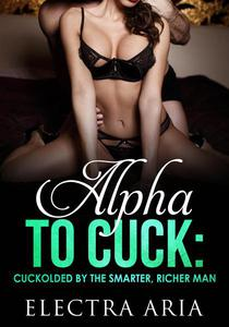 Alpha To Cuck: Cuckolded By The Richer, Smarter Man