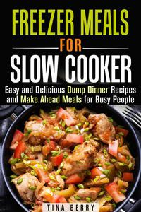 Freezer Meals for Slow Cooker : Easy and Delicious Dump Dinner Recipes and Make Ahead Meals for Busy People
