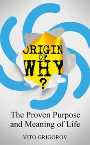 Origin Of Why: The Proven Purpose and Meaning of Life
