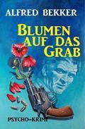 Alfred Bekker Psycho-Krimi: Blumen auf das Grab