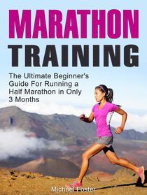 Marathon Training: The Ultimate Beginner's Guide For Running a Half Marathon in Only 3 Months