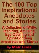 The 100 Top Inspirational Anecdotes and Stories: A collection of witty, inspiring, amusing, eye-opening and spirit-soothing anecdotes and stories