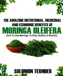 The Amazing Nutritional, Medicinal And Economic Benefits Of Moringa oleifera