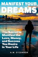 Manifest Your Dreams - The Secret to Manifest the Love, Money, and Success You Desire in Your Life