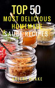 Top 50 Most Delicious Homemade Sauce Recipes: (Sauce Cookbook, Modern Sauces, Barbecue Sauces, Recipes for Every Cook, Marinades, Rubs, Mopping Sauces)