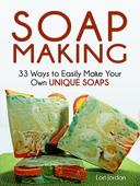 Soap Making: 33 Ways to Easily Make Your Own Unique Soaps