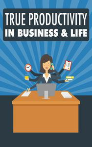 True Productivity in Business & Life