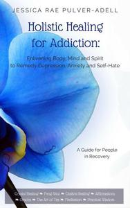 Holistic Healing for Addiction: Enlivening Body, Mind and Spirit to Remedy Depression, Anxiety and Self-Hate