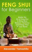 Feng Shui For Beginners: Master the Art of Feng Shui to Bring In Your Home More Balance, Harmony and Energy Flow!