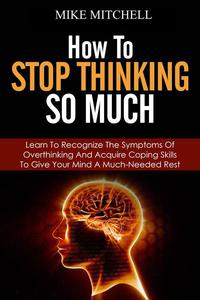 How to Stop Thinking so Much Learn to Recognize the Symptoms of Overthinking and Acquire Coping Skills to Give Your Brain a Much Needed Rest