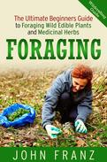 Foraging: The Ultimate Beginners Guide to Foraging Wild Edible Plants and Medicinal Herbs
