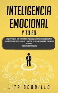 Inteligencia Emocional y tu EQ: La Guía Práctica para Dominar Tus Emociones, Desarrollar Autoconciencia, Mejorar tus Habilidades Sociales, y Aumentar tu Influencia Mientras Construyes Relaciones