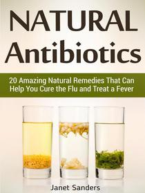 Natural Antibiotics: 20 Amazing Natural Remedies That Can Help You Cure the Flu and Treat a Fever