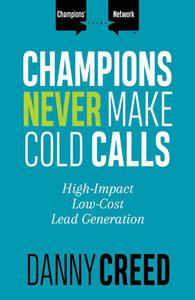 Champions Never Make Cold Calls: High-Impact, Low-Cost Lead Generation