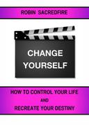 Change Yourself: How to Control Your Life and Recreate Your Destiny