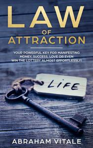 Law Of Attraction: Your Powerful Key for Manifesting Money, Success, Love or Even Win The Lottery Almost Effortlessly!