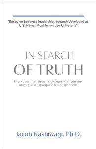 In Search of Truth: Five Stress-Free Steps to Discover Who You Are, Where You're Going, and How to Get There.