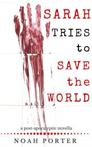 Sarah Tries to Save the World: a post-apocalyptic novella