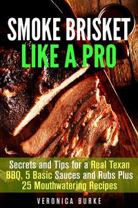 Smoke Brisket Like a Pro : Secrets and Tips for a Real Texan BBQ, 5 Basic Sauces and Rubs Plus 25 Mouthwatering Recipes