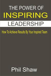 The Power Of Inspiring Leadership  How To Achieve Results By Your Inspired Team