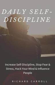 Daily Self-Discipline: Increase Self-Discipline, Stop Fear & Stress, Hack Your Mind & Influence People
