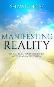 Manifesting Reality - Your Attraction Blueprint To Mastering Manifestation