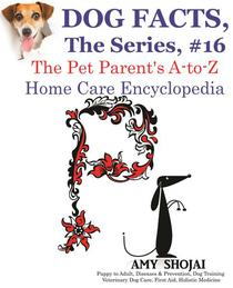 Dog Facts, The Series #16: The Pet Parent's A-to-Z Home Care Encyclopedia