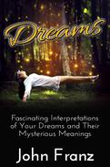 Dreams - Fascinating Interpretations of Your Dreams and Their Mysterious Meanings