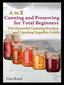 A to Z Canning and Preserving for Total Beginners The Essential Canning Recipes and Canning Supplies Guide