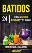 Batidos: 24 Zumos Y Batidos Naturales Y Deliciosos (Recetas Fáciles De Zumos)